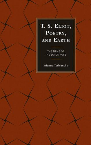 T.S. Eliot, Poetry, and Earth: The Name of the Lotos Rose - Ecocritical Theory and Practice (Paperback)