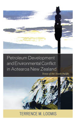Petroleum Development and Environmental Conflict in Aotearoa New Zealand: Texas of the South Pacific (Hardback)