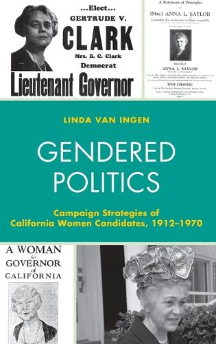 Gendered Politics: Campaign Strategies of California Women Candidates, 1912-1970 - Women in American Political History (Hardback)