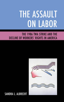The Assault on Labor: The 1986 TWA Strike and the Decline of Workers' Rights in America (Hardback)