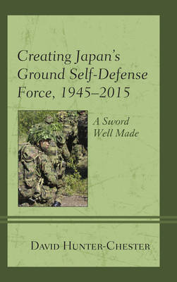 Creating Japan's Ground Self-Defense Force, 1945-2015: A Sword Well Made - New Studies in Modern Japan (Hardback)