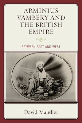 Arminius Vambery and the British Empire: Between East and West (Hardback)