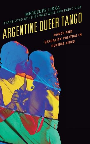 Argentine Queer Tango: Dance and Sexuality Politics in Buenos Aires - Music, Culture, and Identity in Latin America (Hardback)