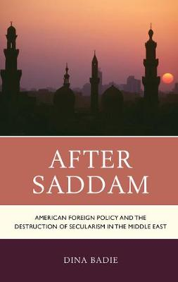 After Saddam: American Foreign Policy and the Destruction of Secularism in the Middle East (Hardback)