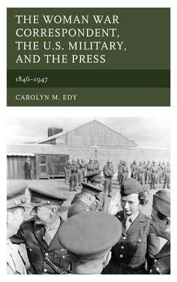 The Woman War Correspondent, the U.S. Military, and the Press: 1846-1947 (Hardback)