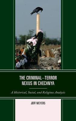 The Criminal-Terror Nexus in Chechnya: A Historical, Social, and Religious Analysis (Hardback)