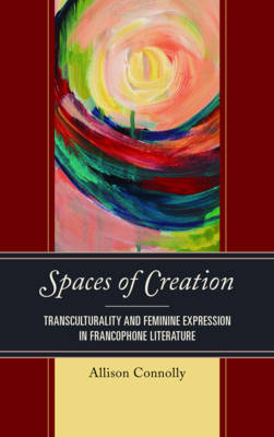 Spaces of Creation: Transculturality and Feminine Expression in Francophone Literature - After the Empire: The Francophone World & Postcolonial France (Hardback)