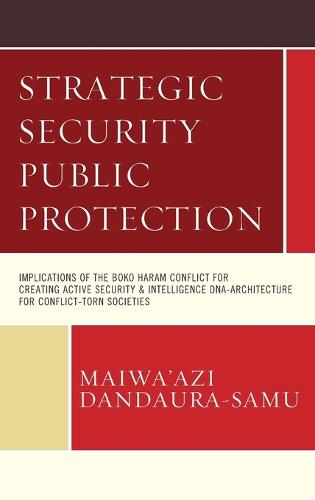 Strategic Security Public Protection: Implications of the Boko Haram Conflict for Creating Active Security & Intelligence DNA-Architecture for Conflict-Torn Societies (Hardback)