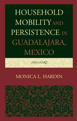 Household Mobility and Persistence in Guadalajara, Mexico: 1811-1842 (Hardback)