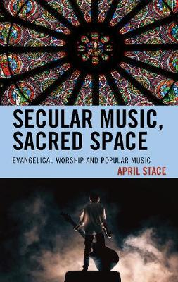 Secular Music, Sacred Space: Evangelical Worship and Popular Music (Hardback)