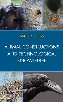 Animal Constructions and Technological Knowledge - Postphenomenology and the Philosophy of Technology (Hardback)