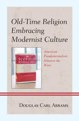Old-Time Religion Embracing Modernist Culture: American Fundamentalism between the Wars (Hardback)