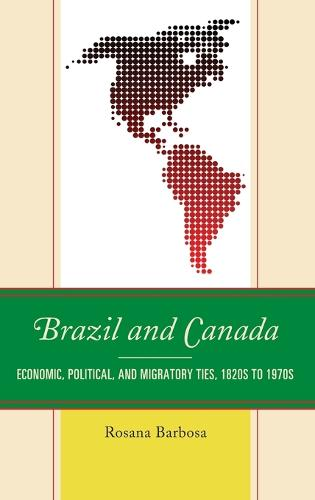 Brazil and Canada: Economic, Political, and Migratory Ties, 1820s to 1970s (Hardback)