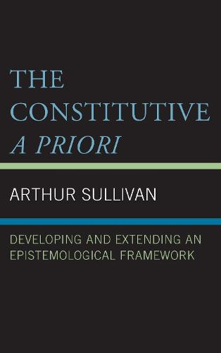 The Constitutive A Priori: Developing and Extending an Epistemological Framework (Hardback)
