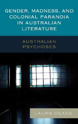 Gender, Madness, and Colonial Paranoia in Australian Literature: Australian Psychoses (Hardback)