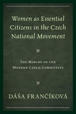 Women as Essential Citizens in the Czech National Movement: The Making of the Modern Czech Community (Hardback)