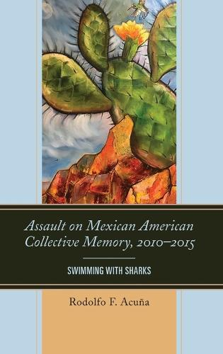 Assault on Mexican American Collective Memory, 2010-2015: Swimming with Sharks - Latinos and American Politics (Hardback)
