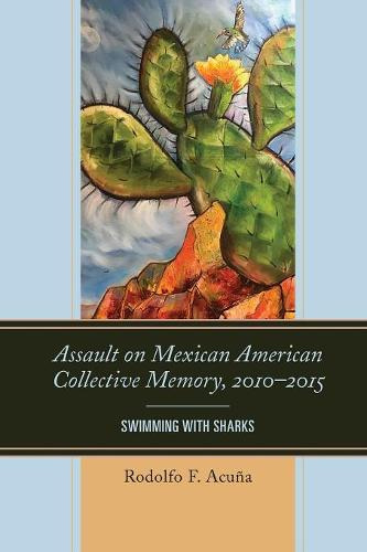 Assault on Mexican American Collective Memory, 2010-2015: Swimming with Sharks - Latinos and American Politics (Paperback)