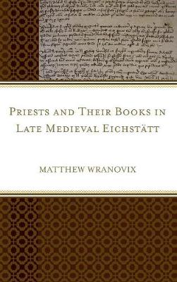 Priests and Their Books in Late Medieval Eichstatt (Hardback)