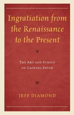 Ingratiation from the Renaissance to the Present: The Art and Ethics of Gaining Favor (Hardback)