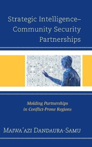 Strategic Intelligence-Community Security Partnerships: Molding Partnerships in Conflict-Prone Regions (Hardback)