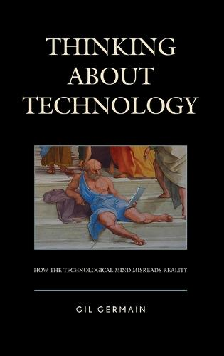 Thinking About Technology: How the Technological Mind Misreads Reality (Hardback)