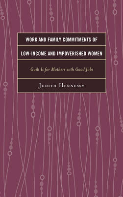 Work and Family Commitments of Low-Income and Impoverished Women: Guilt Is for Mothers with Good Jobs (Paperback)