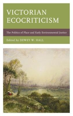 Victorian Ecocriticism: The Politics of Place and Early Environmental Justice - Ecocritical Theory and Practice (Hardback)