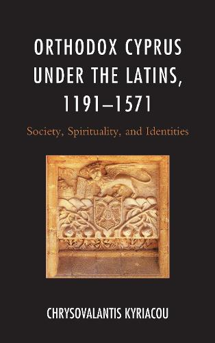 Orthodox Cyprus under the Latins, 1191-1571: Society, Spirituality, and Identities - Byzantium: A European Empire and Its Legacy (Paperback)