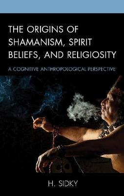 The Origins of Shamanism, Spirit Beliefs, and Religiosity: A Cognitive Anthropological Perspective (Hardback)