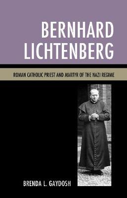 Bernhard Lichtenberg: Roman Catholic Priest and Martyr of the Nazi Regime (Hardback)