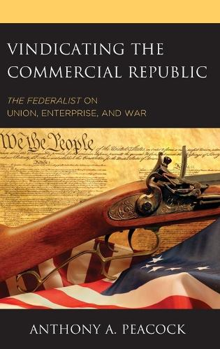 Vindicating the Commercial Republic: The Federalist on Union, Enterprise, and War (Hardback)