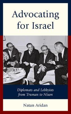 Advocating for Israel: Diplomats and Lobbyists from Truman to Nixon (Hardback)