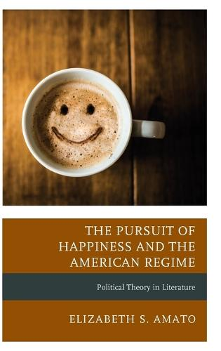 The Pursuit of Happiness and the American Regime: Political Theory in Literature - Politics, Literature, & Film (Hardback)