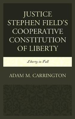 Justice Stephen Field's Cooperative Constitution of Liberty: Liberty in Full (Hardback)