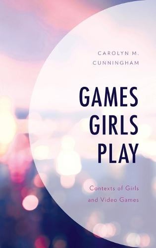 Games Girls Play: Contexts of Girls and Video Games - Studies in New Media (Hardback)