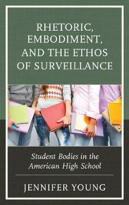 Rhetoric, Embodiment, and the Ethos of Surveillance: Student Bodies in the American High School (Hardback)