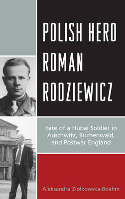 Polish Hero Roman Rodziewicz: Fate of a Hubal Soldier in Auschwitz, Buchenwald, and Postwar England (Paperback)