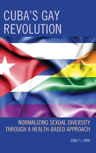Cuba's Gay Revolution: Normalizing Sexual Diversity Through a Health-Based Approach - Lexington Studies on Cuba (Hardback)
