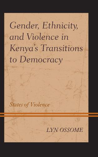 Gender, Ethnicity, and Violence in Kenya's Transitions to Democracy: States of Violence - Critical African Studies in Gender and Sexuality (Hardback)