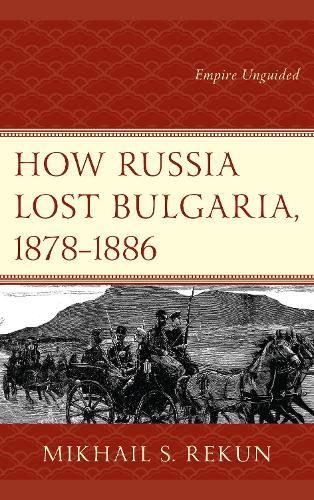 How Russia Lost Bulgaria, 1878-1886: Empire Unguided (Hardback)