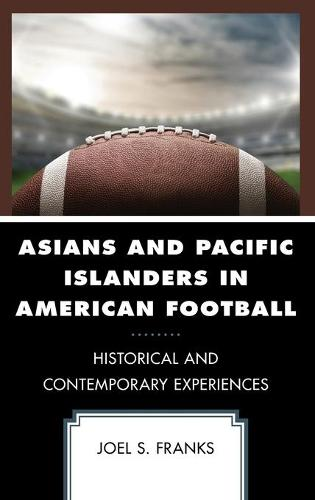 Asians and Pacific Islanders in American Football: Historical and Contemporary Experiences - Sport, Identity, and Culture (Hardback)