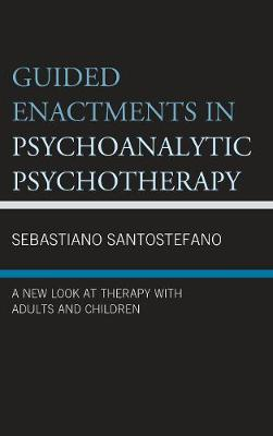 Guided Enactments in Psychoanalytic Psychotherapy: A New Look at Therapy With Adults and Children - Psychodynamic Psychotherapy and Assessment in the Twenty-first Century (Hardback)