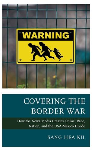 Covering the Border War: How the News Media Creates Crime, Race, Nation, and the USA-Mexico Divide (Hardback)