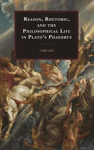Reason, Rhetoric, and the Philosophical Life in Plato's Phaedrus (Hardback)