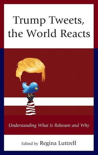 Trump Tweets, the World Reacts: Understanding What Is Relevant and Why (Hardback)