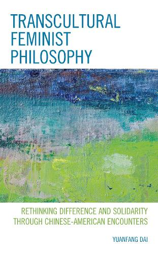 Transcultural Feminist Philosophy: Rethinking Difference and Solidarity through Chinese - American Encounters - Feminist Strategies: Flexible Theories and Resilient Practices (Hardback)