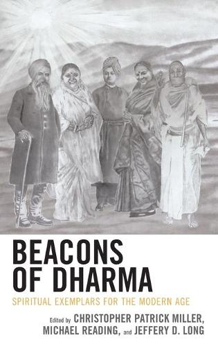 Beacons of Dharma: Spiritual Exemplars for the Modern Age - Explorations in Indic Traditions: Theological, Ethical, and Philosophical (Hardback)