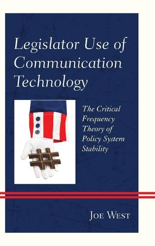 Legislator Use of Communication Technology: The Critical Frequency Theory of Policy System Stability (Hardback)