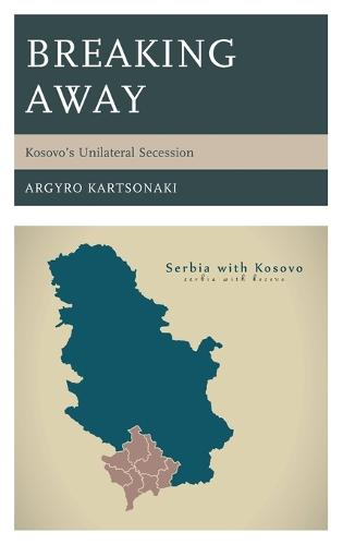 Breaking Away: Kosovo's Unilateral Secession (Hardback)